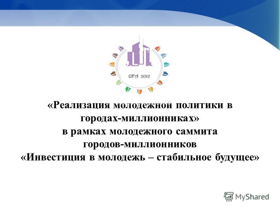 «Реализация молодежной политики в городах-миллионниках» в рамках молодежного саммита городов-миллионников «Инвестиция в молодежь – стабильное будущее»