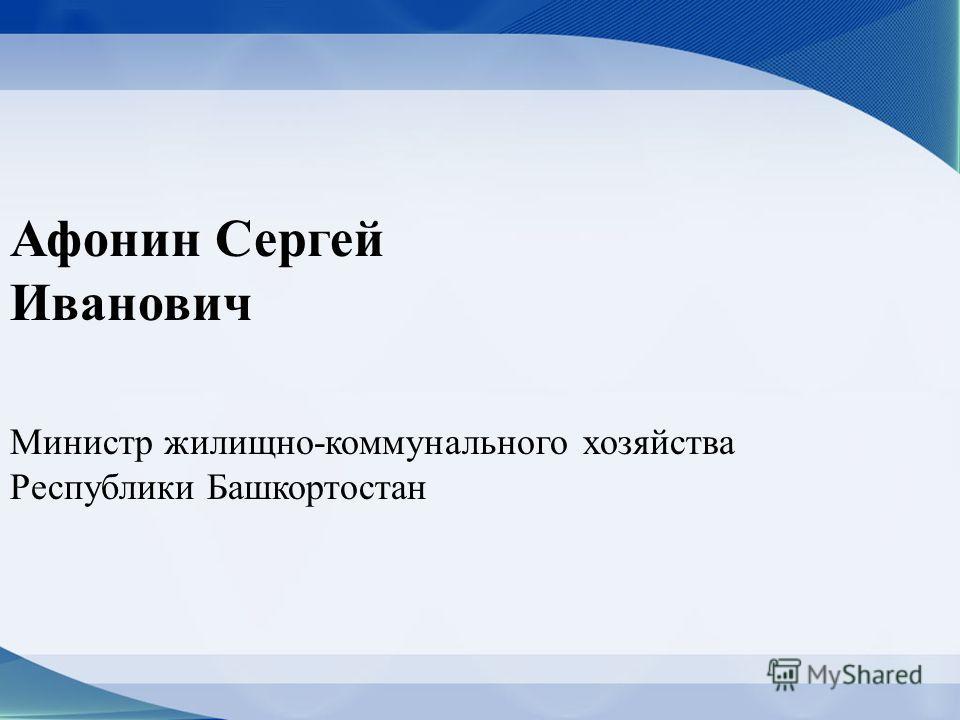 Афонин Сергей Иванович Министр жилищно-коммунального хозяйства Республики Башкортостан