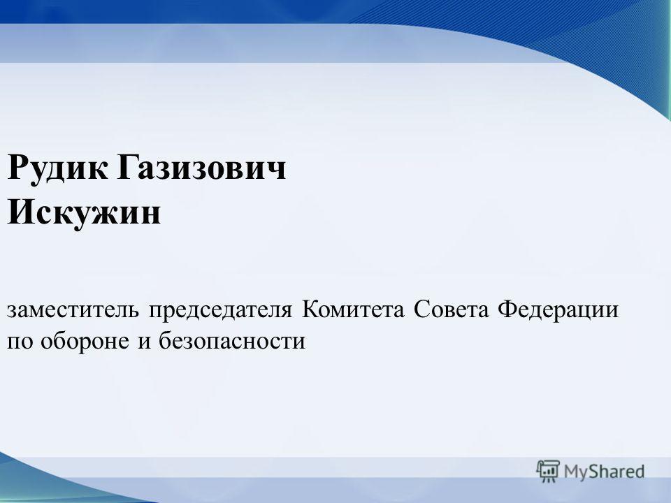 Рудик Газизович Искужин заместитель председателя Комитета Совета Федерации по обороне и безопасности