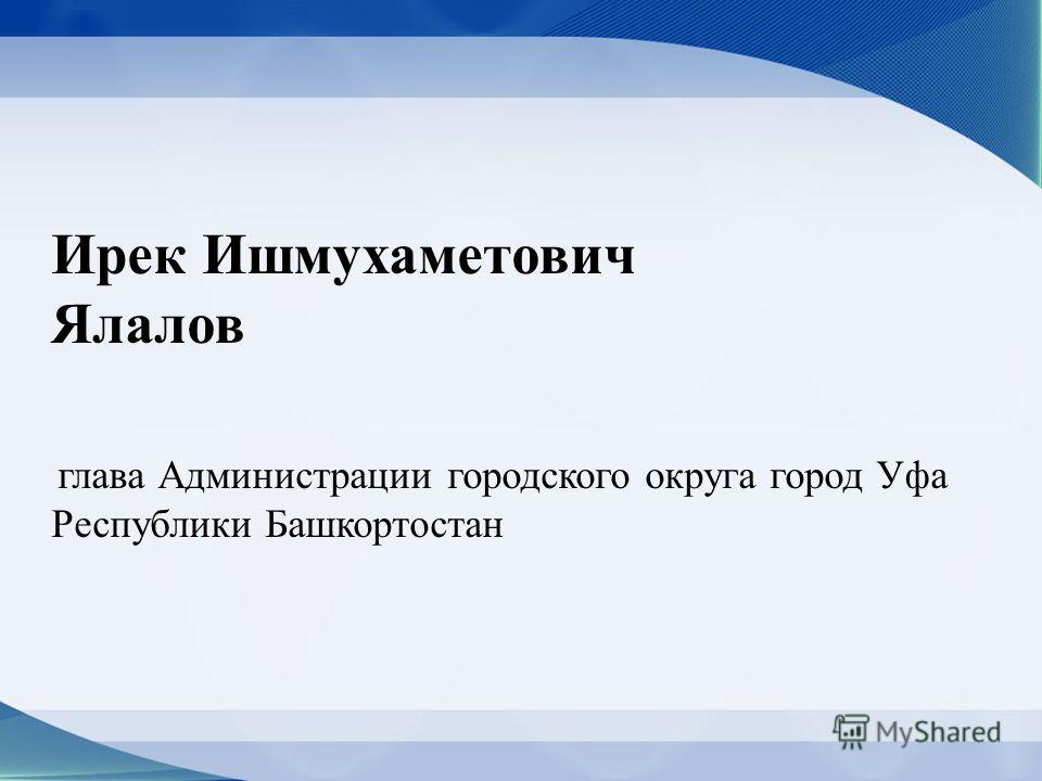 Ирек Ишмухаметович Ялалов глава Администрации городского округа город Уфа Республики Башкортостан