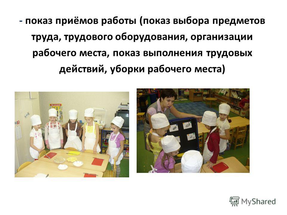 - показ приёмов работы (показ выбора предметов труда, трудового оборудования, организации рабочего места, показ выполнения трудовых действий, уборки рабочего места)