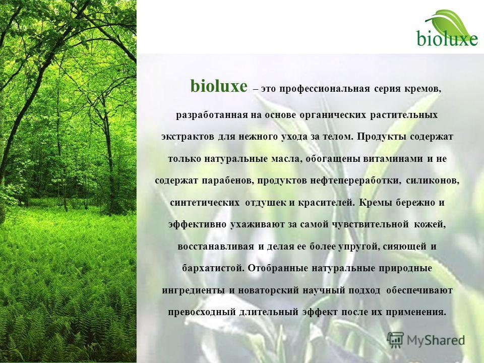 bioluxe – это профессиональная серия кремов, разработанная на основе органических растительных экстрактов для нежного ухода за телом. Продукты содержат только натуральные масла, обогащены витаминами и не содержат парабенов, продуктов нефтепереработки