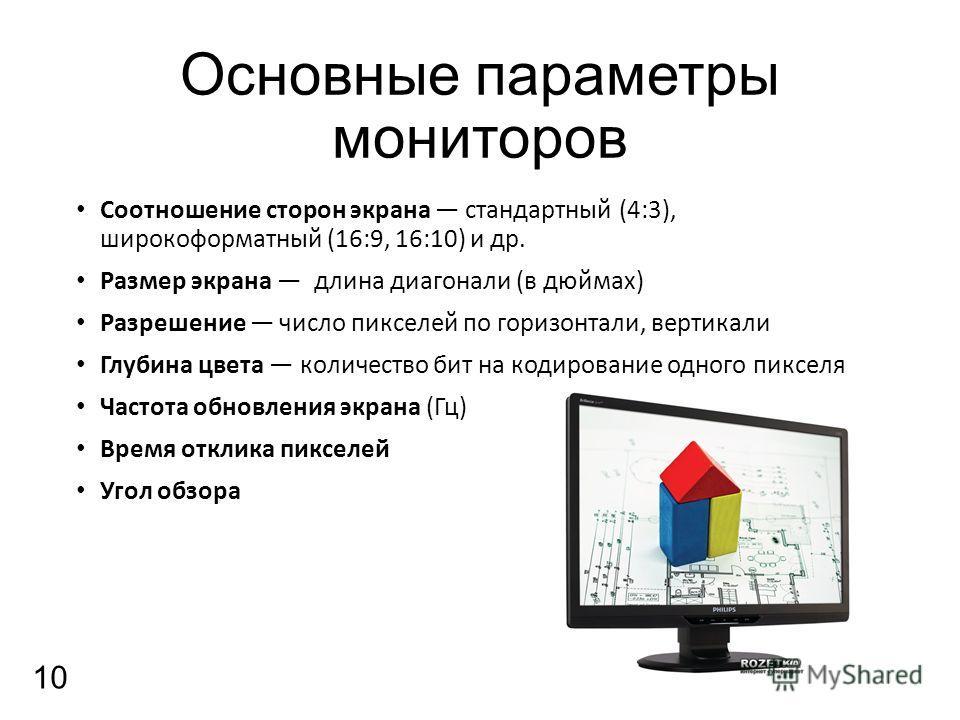 Основные параметры мониторов Соотношение сторон экрана стандартный (4:3), широкоформатный (16:9, 16:10) и др. Размер экрана длина диагонали (в дюймах) Разрешение число пикселей по горизонтали, вертикали Глубина цвета количество бит на кодирование одн