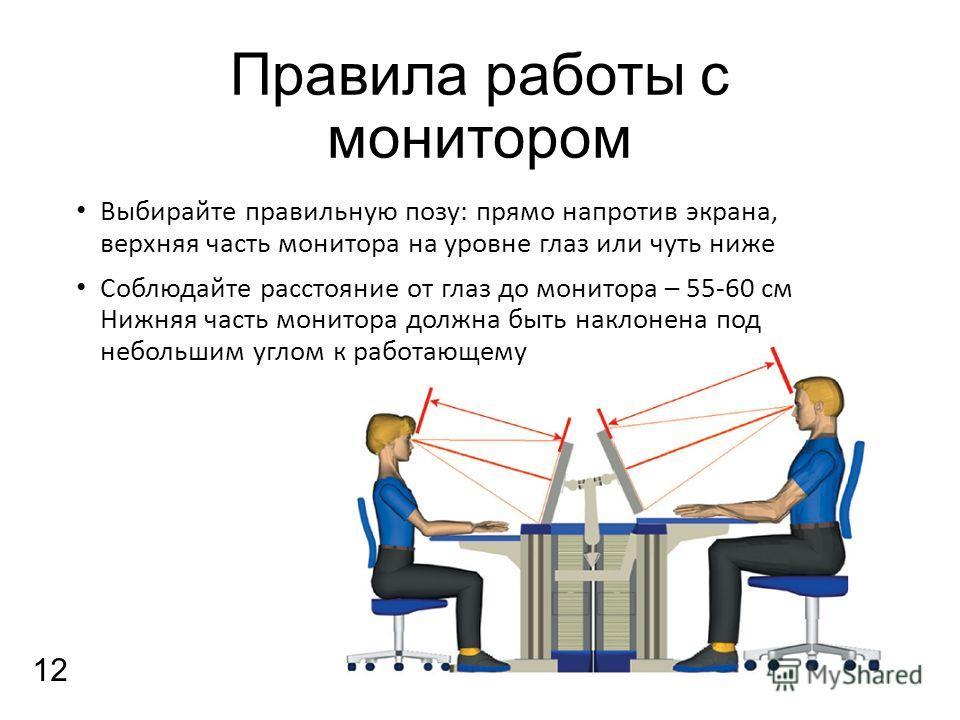 Правила работы с монитором Выбирайте правильную позу: прямо напротив экрана, верхняя часть монитора на уровне глаз или чуть ниже Соблюдайте расстояние от глаз до монитора – 55-60 см Нижняя часть монитора должна быть наклонена под небольшим углом к ра