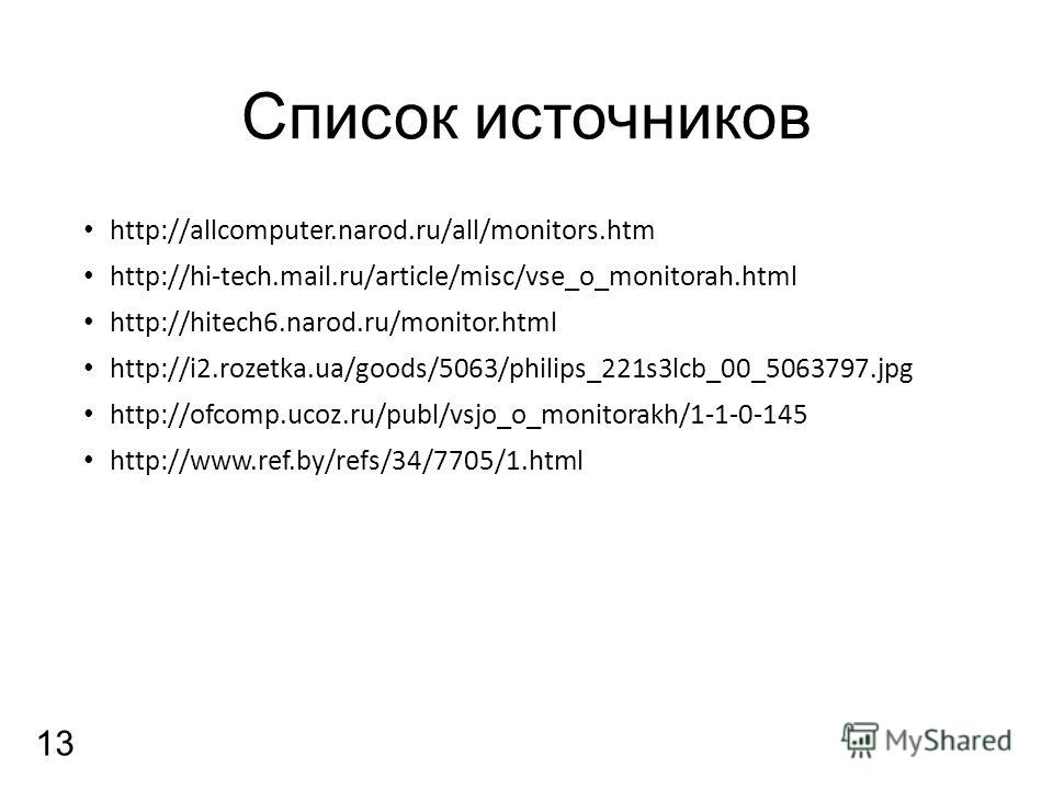 Список источников http://allcomputer.narod.ru/all/monitors.htm http://hi-tech.mail.ru/article/misc/vse_o_monitorah.html http://hitech6.narod.ru/monitor.html http://i2.rozetka.ua/goods/5063/philips_221s3lcb_00_5063797.jpg http://ofcomp.ucoz.ru/publ/vs