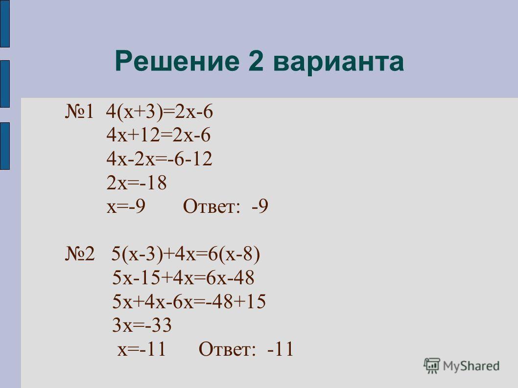Решение 2 варианта 1 4(х+3)=2х-6 4х+12=2х-6 4х-2х=-6-12 2х=-18 х=-9 Ответ: -9 2 5(х-3)+4х=6(х-8) 5х-15+4х=6х-48 5х+4х-6х=-48+15 3х=-33 х=-11 Ответ: -11