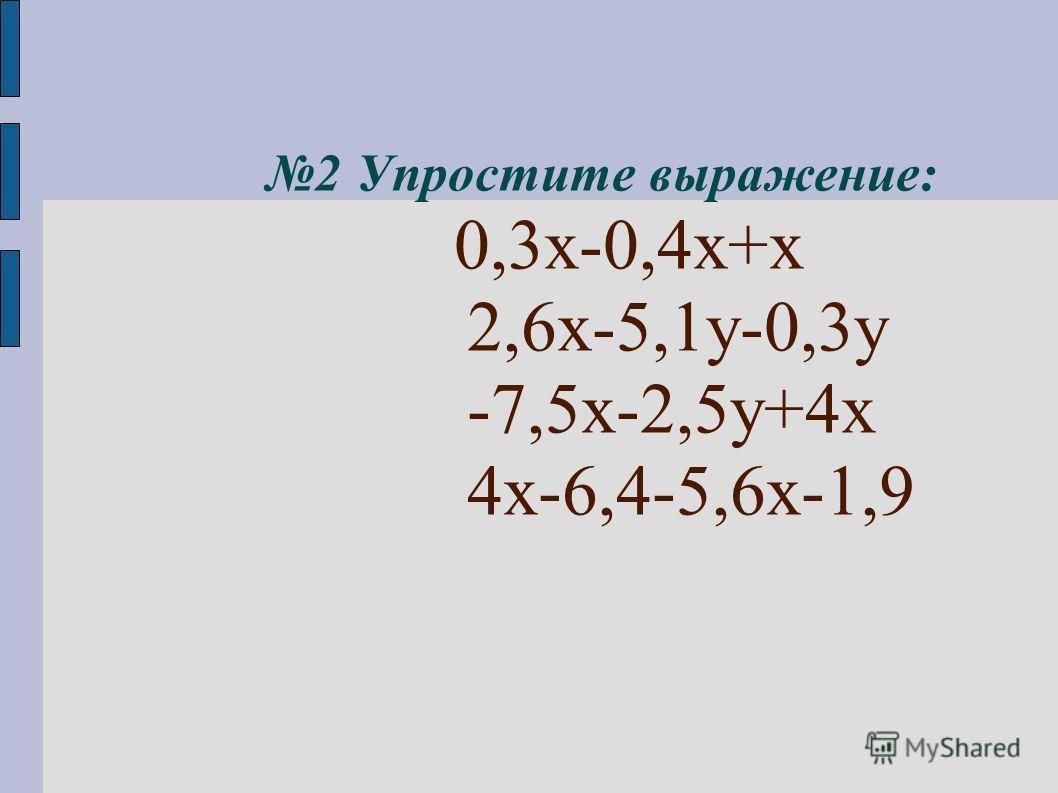 2 Упростите выражение: 0,3х-0,4х+х 2,6х-5,1у-0,3у -7,5х-2,5у+4х 4х-6,4-5,6х-1,9