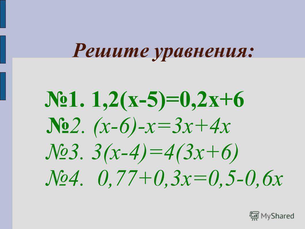 Решите уравнения: 1. 1,2(х-5)=0,2х+6 2. (х-6)-х=3х+4х 3. 3(х-4)=4(3х+6) 4. 0,77+0,3х=0,5-0,6х