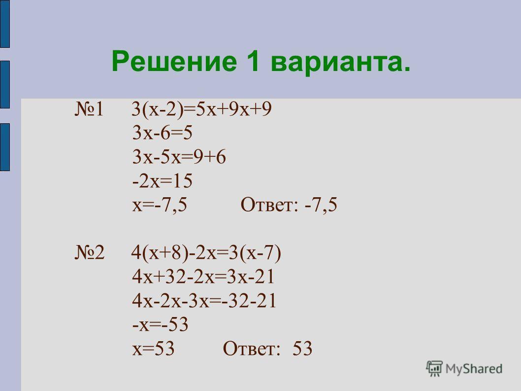 Решение 1 варианта. 1 3(х-2)=5х+9х+9 3х-6=5 3х-5х=9+6 -2х=15 х=-7,5 Ответ: -7,5 2 4(х+8)-2х=3(х-7) 4х+32-2х=3х-21 4х-2х-3х=-32-21 -х=-53 х=53 Ответ: 53