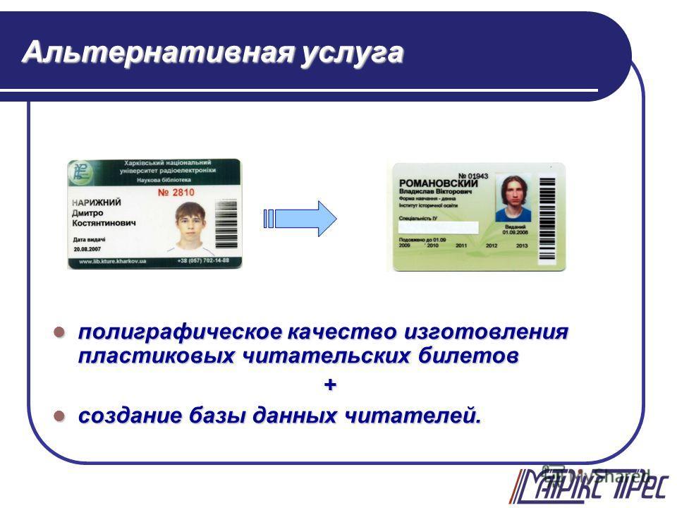 Альтернативная услуга полиграфическое качество изготовления пластиковых читательских билетов полиграфическое качество изготовления пластиковых читательских билетов+ создание базы данных читателей. создание базы данных читателей.