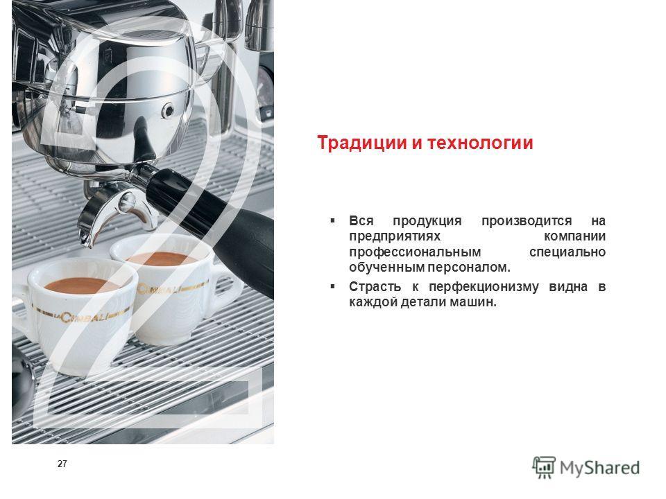 27 Традиции и технологии Вся продукция производится на предприятиях компании профессиональным специально обученным персоналом. Страсть к перфекционизму видна в каждой детали машин.