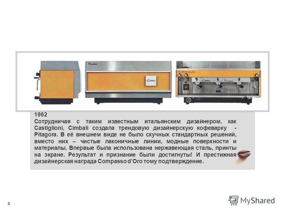 8 1962 Сотрудничая с таким известным итальянским дизайнером, как Castiglioni, Cimbali создала трендовую дизайнерскую кофеварку - Pitagora. В её внешнем виде не было скучных стандартных решений, вместо них – чистые лаконичные линии, модные поверхности