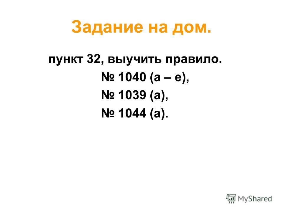 Задание на дом. пункт 32, выучить правило. 1040 (а – е), 1039 (а), 1044 (а).