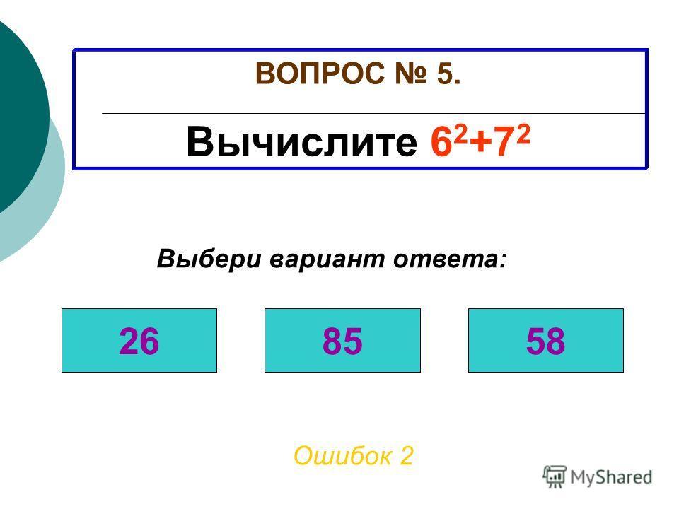 ВОПРОС 5. Вычислите 6 2 +7 2 Ошибок 1 Выбери вариант ответа: 268558