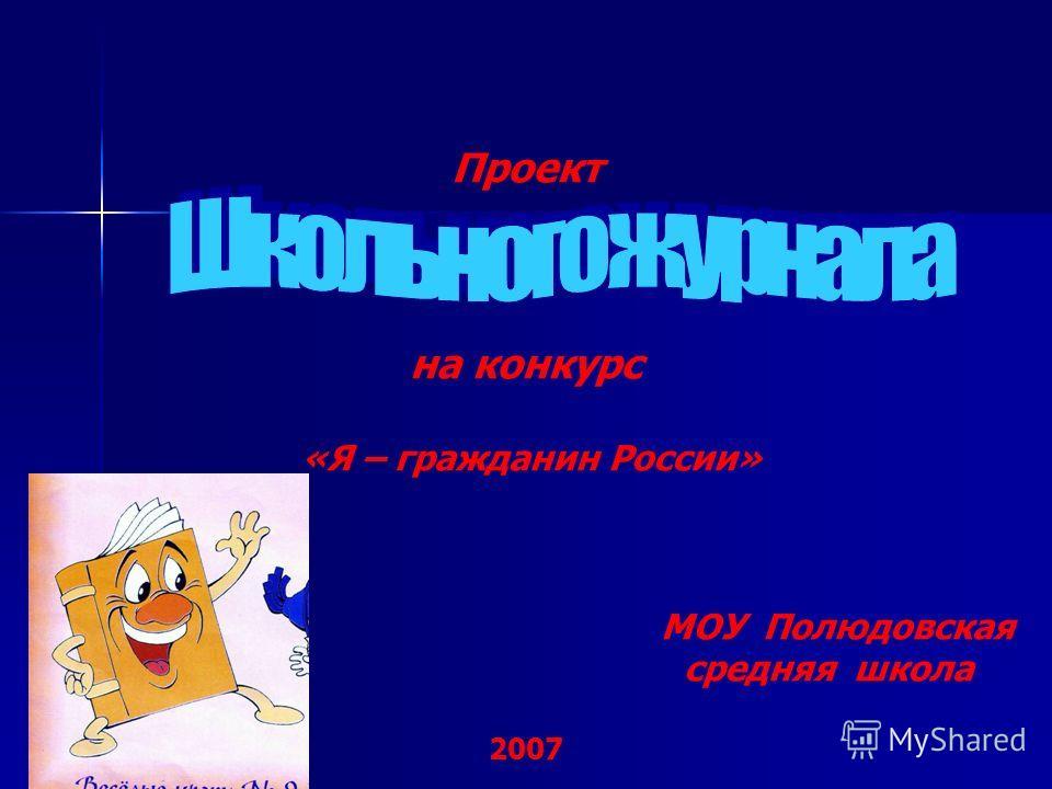 Проект на конкурс «Я – гражданин России» МОУ Полюдовская средняя школа 2007