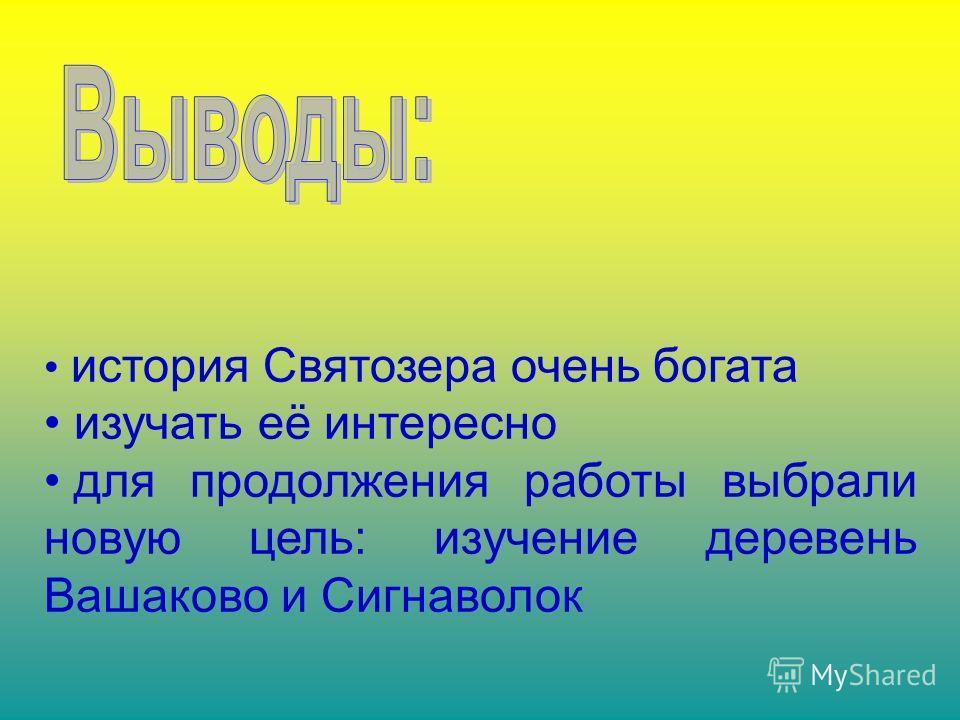 история Святозера очень богата изучать её интересно для продолжения работы выбрали новую цель: изучение деревень Вашаково и Сигнаволок