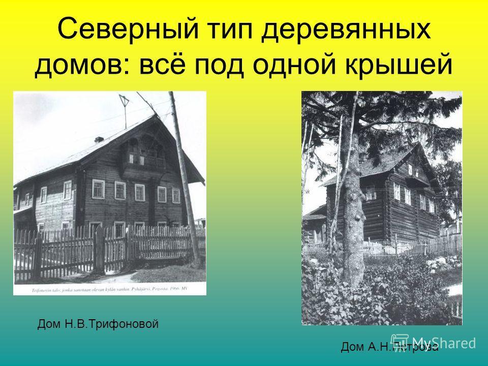 Северный тип деревянных домов: всё под одной крышей Дом Н.В.Трифоновой Дом А.Н.Петрова