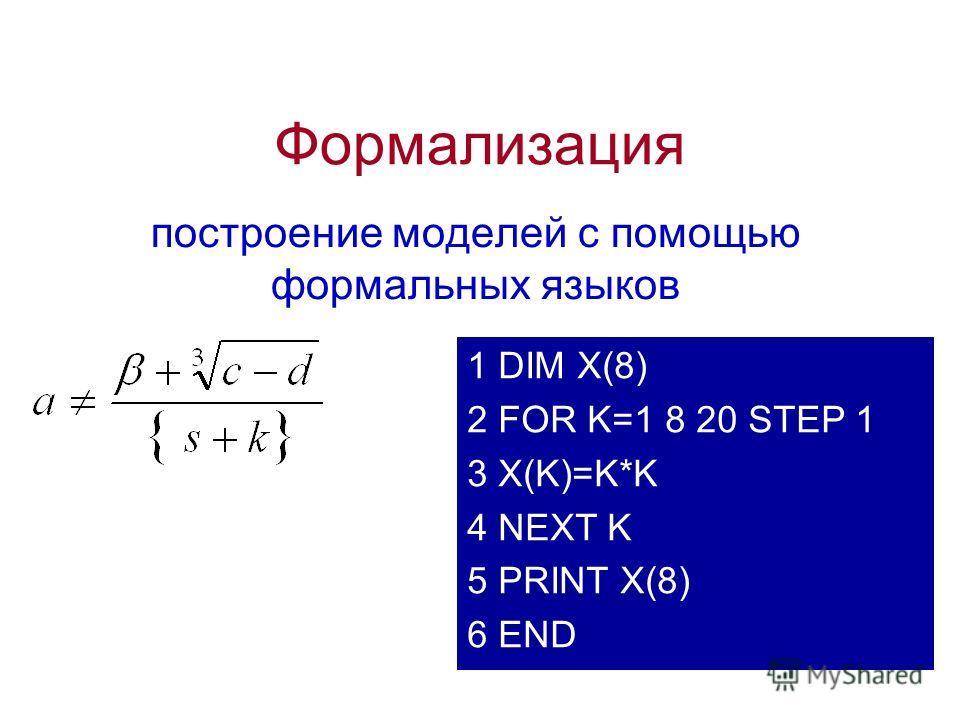 Формализация построение моделей с помощью формальных языков 1 DIM X(8) 2 FOR K=1 8 20 STEP 1 3 X(K)=K*K 4 NEXT K 5 PRINT X(8) 6 END