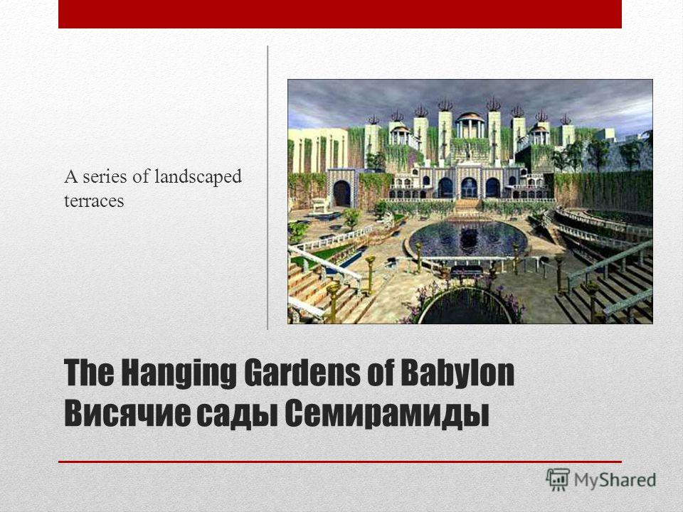 The Hanging Gardens of Babylon Висячие сады Семирамиды A series of landscaped terraces