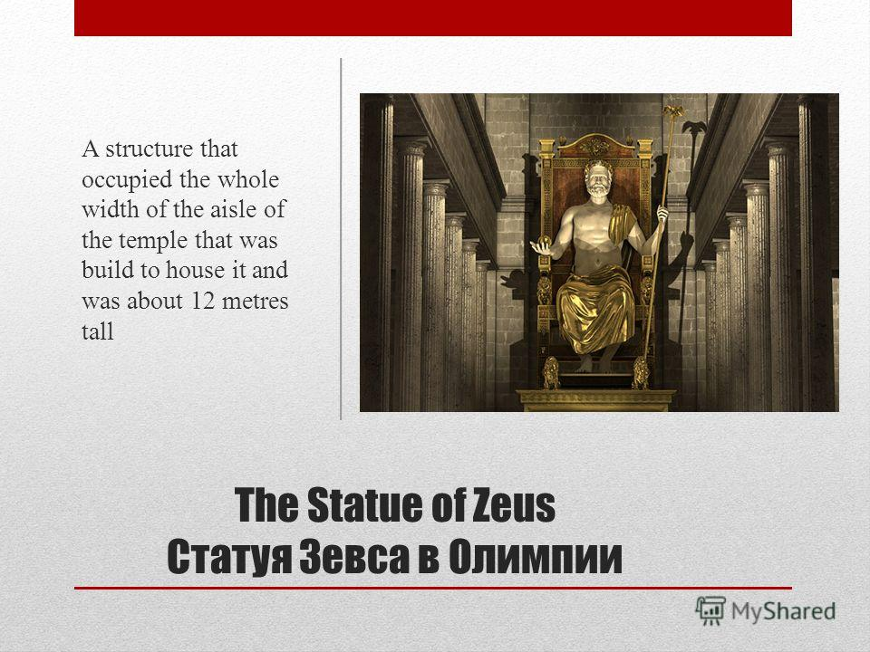 The Statue of Zeus Статуя Зевса в Олимпии A structure that occupied the whole width of the aisle of the temple that was build to house it and was about 12 metres tall