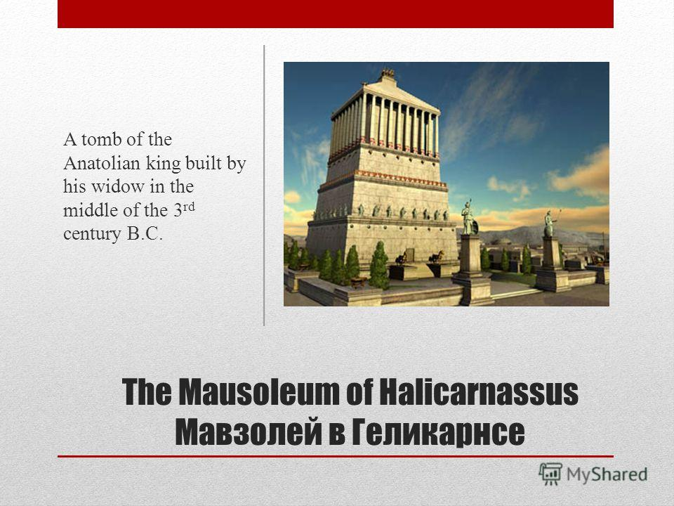 The Mausoleum of Halicarnassus Мавзолей в Геликарнсе A tomb of the Anatolian king built by his widow in the middle of the 3 rd century B.C.