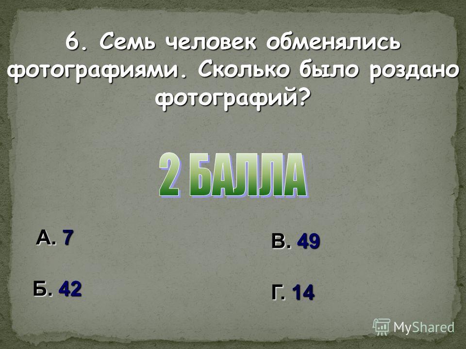 А. 7 В. 49 Б. 42 Г. 14 6. Семь человек обменялись фотографиями. Сколько было роздано фотографий?