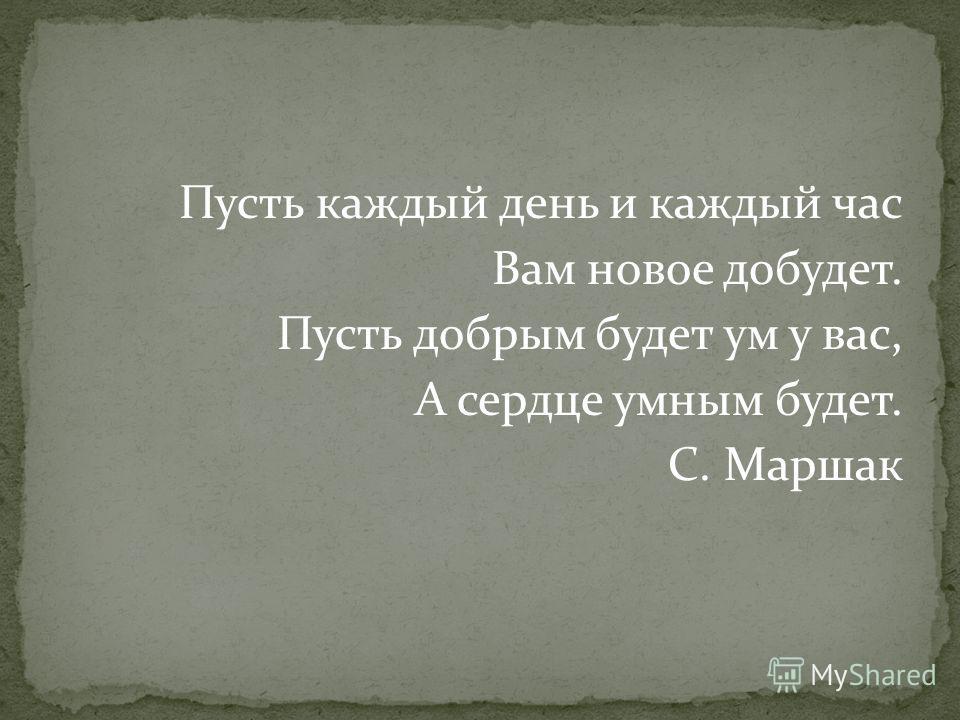 Пусть каждый день и каждый час Вам новое добудет. Пусть добрым будет ум у вас, А сердце умным будет. С. Маршак