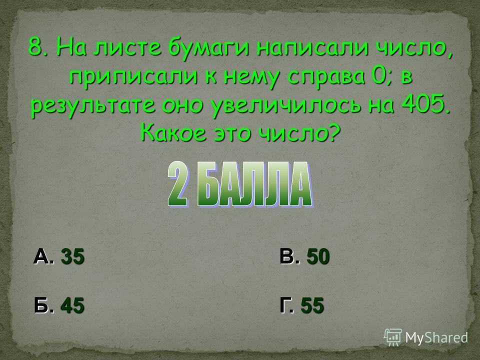 8. На листе бумаги написали число, приписали к нему справа 0; в результате оно увеличилось на 405. Какое это число? А. 35 Б. 45 В. 50 Г. 55