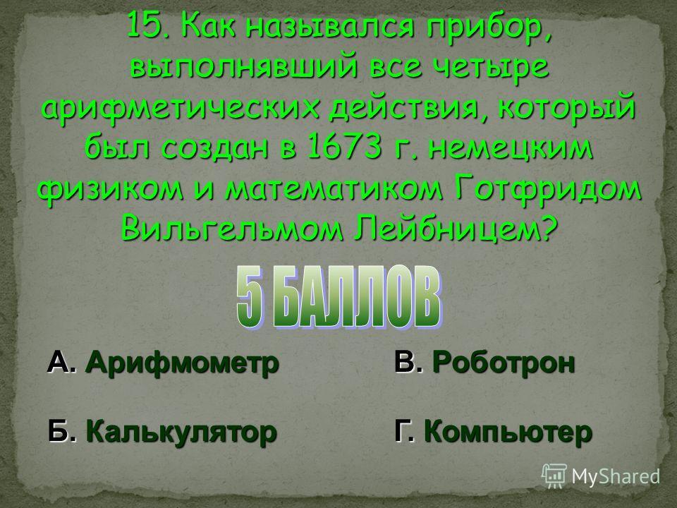 15. Как назывался прибор, выполнявший все четыре арифметических действия, который был создан в 1673 г. немецким физиком и математиком Готфридом Вильгельмом Лейбницем? А. Арифмометр Б. Калькулятор В. Роботрон Г. Компьютер