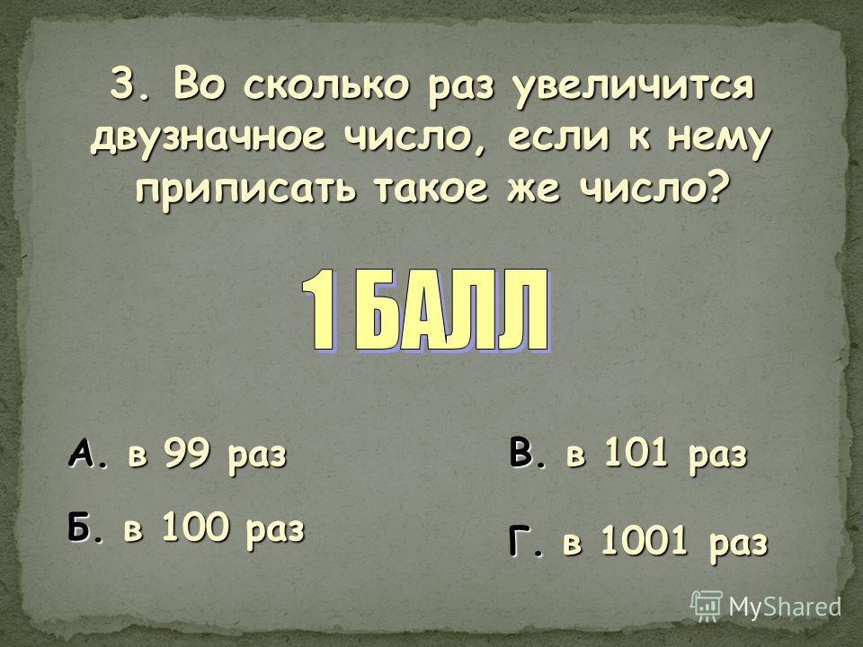 3. Во сколько раз увеличится двузначное число, если к нему приписать такое же число? А. в 99 раз Б. в 100 раз В. в 101 раз Г. в 1001 раз