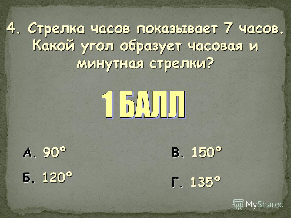 4. Стрелка часов показывает 7 часов. Какой угол образует часовая и минутная стрелки? А. 90º Б. 120º В. 150º Г. 135º