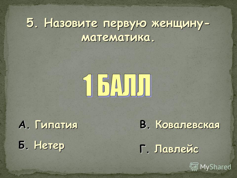5. Назовите первую женщину- математика. А. Гипатия Б. Нетер В. Ковалевская Г. Лавлейс