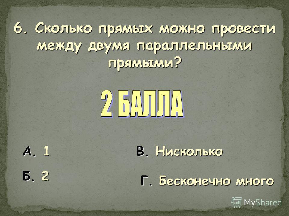 6. Сколько прямых можно провести между двумя параллельными прямыми? А. 1 Б. 2 В. Нисколько Г. Бесконечно много