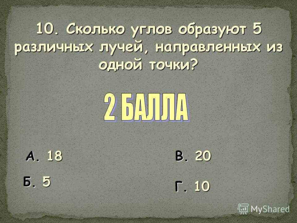 10. Сколько углов образуют 5 различных лучей, направленных из одной точки? А. 18 Б. 5 В. 20 Г. 10