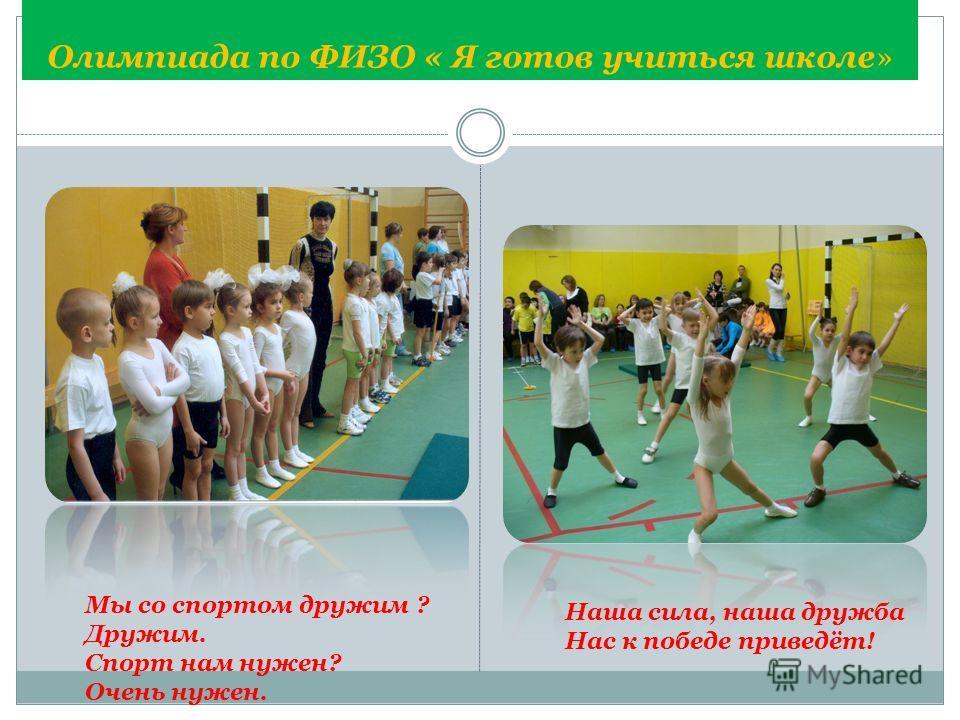 Олимпиада по ФИЗО « Я готов учиться школе» Мы со спортом дружим ? Дружим. Спорт нам нужен? Очень нужен. Наша сила, наша дружба Нас к победе приведёт!