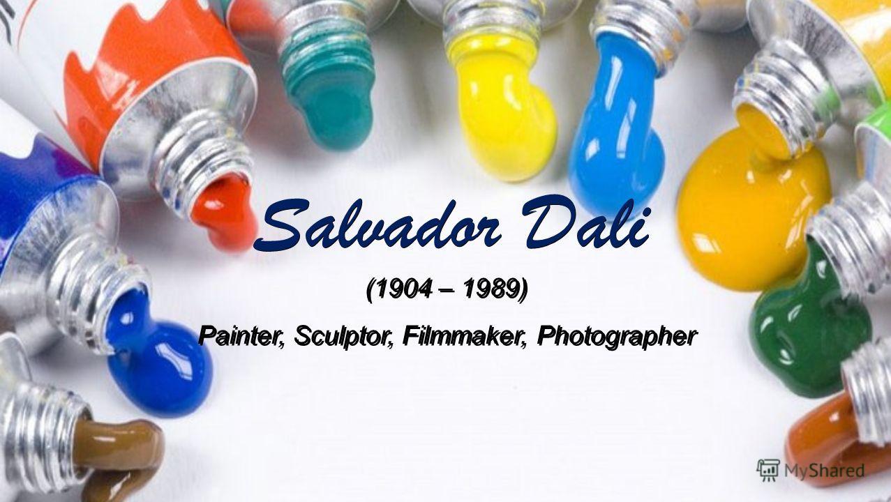 Salvador Dali (1904 – 1989) Painter, Sculptor, Filmmaker, Photographer (1904 – 1989) Painter, Sculptor, Filmmaker, Photographer
