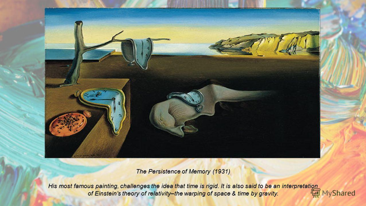 The Persistence of Memory (1931) His most famous painting, challenges the idea that time is rigid. It is also said to be an interpretation of Einsteins theory of relativity–the warping of space & time by gravity.