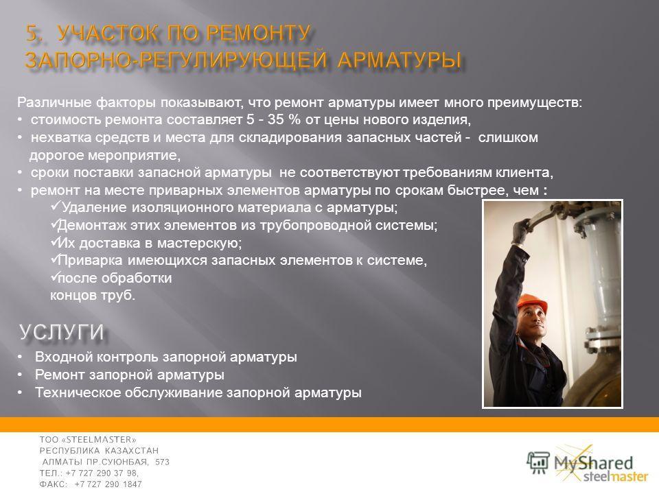 Входной контроль запорной арматуры Ремонт запорной арматуры Техническое обслуживание запорной арматуры Различные факторы показывают, что ремонт арматуры имеет много преимуществ: стоимость ремонта составляет 5 - 35 % от цены нового изделия, нехватка с