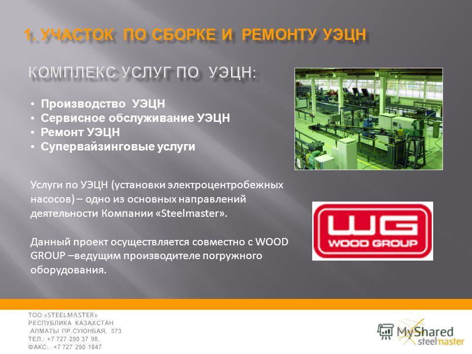 Производство УЭЦН Сервисное обслуживание УЭЦН Ремонт УЭЦН Супервайзинговые услуги Услуги по УЭЦН (установки электроцентробежных насосов) – одно из основных направлений деятельности Компании «Steelmaster». Данный проект осуществляется совместно с WOOD