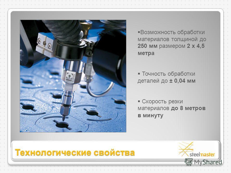 Возможность обработки материалов толщиной до 250 мм размером 2 х 4,5 метра Точность обработки деталей до ± 0,04 мм Скорость резки материалов до 8 метров в минуту Технологические свойства