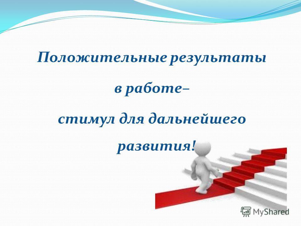 Положительные результаты в работе– стимул для дальнейшего развития!