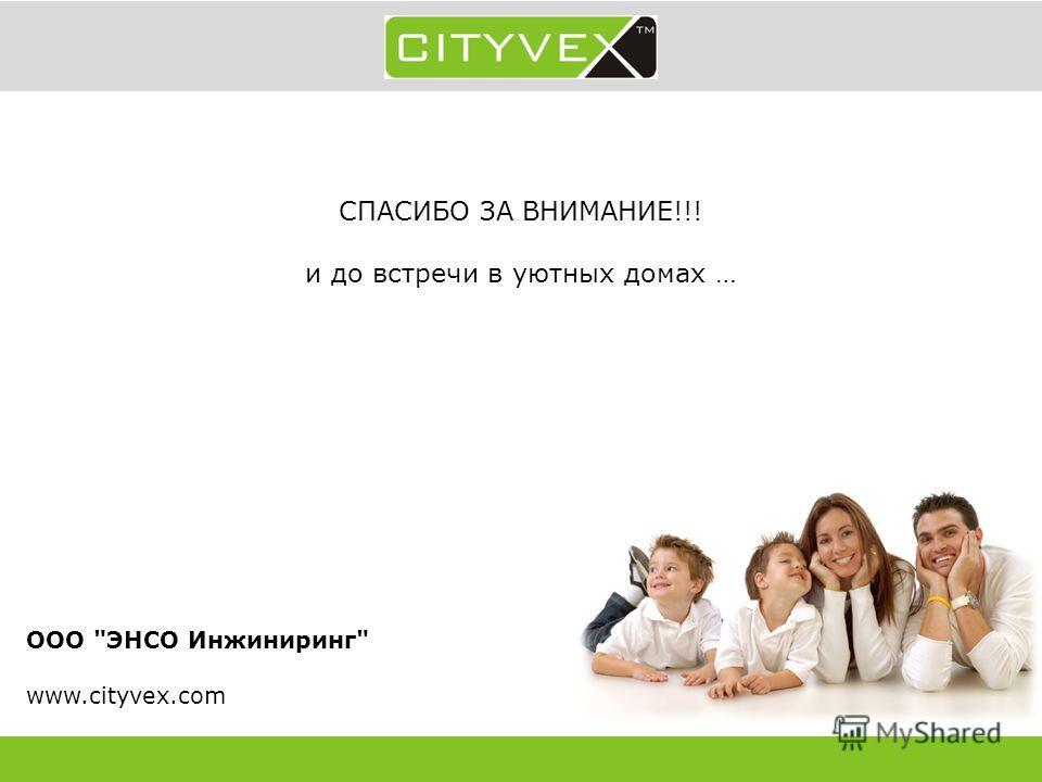 СПАСИБО ЗА ВНИМАНИЕ!!! и до встречи в уютных домах … ООО ЭНСО Инжиниринг www.cityvex.com