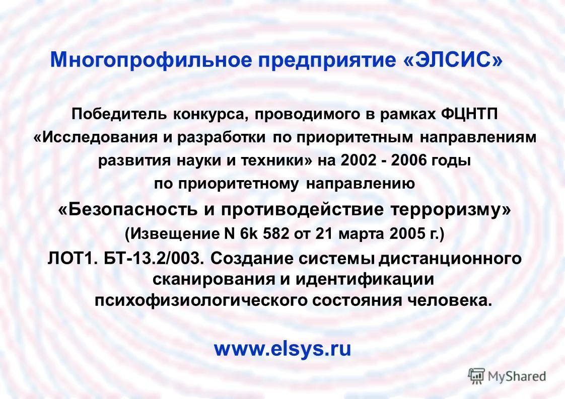 Многопрофильное предприятие «ЭЛСИС» www.elsys.ru Победитель конкурса, проводимого в рамках ФЦНТП «Исследования и разработки по приоритетным направлениям развития науки и техники» на 2002 - 2006 годы по приоритетному направлению «Безопасность и против
