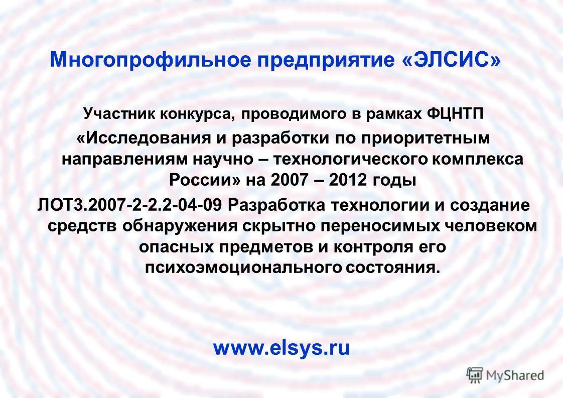 Многопрофильное предприятие «ЭЛСИС» www.elsys.ru Участник конкурса, проводимого в рамках ФЦНТП «Исследования и разработки по приоритетным направлениям научно – технологического комплекса России» на 2007 – 2012 годы ЛОТ3.2007-2-2.2-04-09 Разработка те