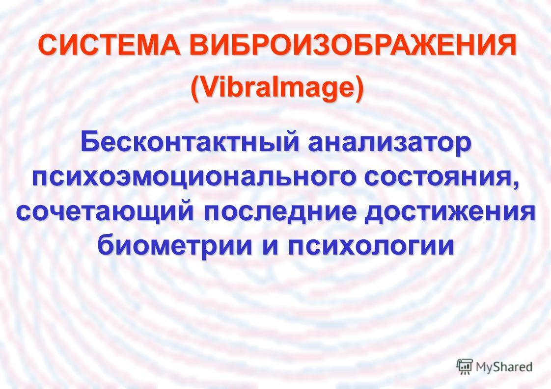 Бесконтактный анализатор психоэмоционального состояния, сочетающий последние достижения биометрии и психологии СИСТЕМА ВИБРОИЗОБРАЖЕНИЯ (VibraImage)