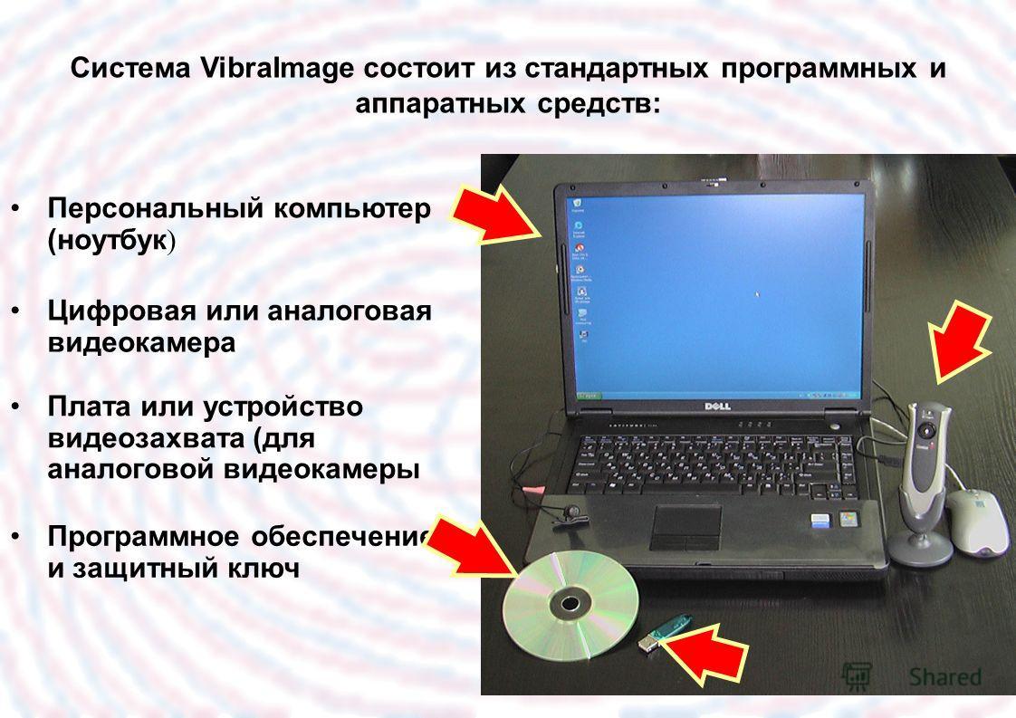 Персональный компьютер (ноутбук ) Цифровая или аналоговая видеокамера Плата или устройство видеозахвата (для аналоговой видеокамеры Программное обеспечение и защитный ключ Система VibraImage состоит из стандартных программных и аппаратных средств: