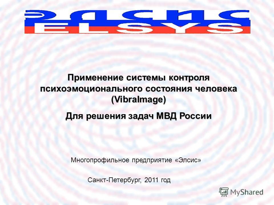 Применение системы контроля психоэмоционального состояния человека (VibraImage) Для решения задач МВД России Санкт-Петербург, 2011 год Многопрофильное предприятие «Элсис»