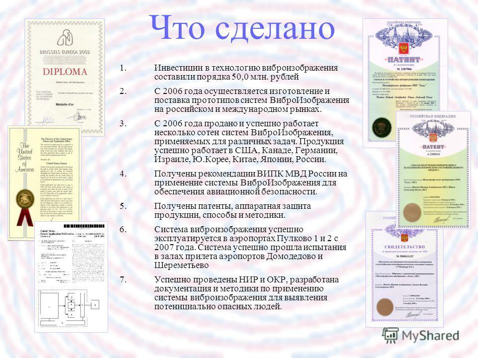 Что сделано 1.Инвестиции в технологию виброизображения составили порядка 50,0 млн. рублей 2.С 2006 года осуществляется изготовление и поставка прототипов систем ВиброИзображения на российском и международном рынках. 3.С 2006 года продано и успешно ра