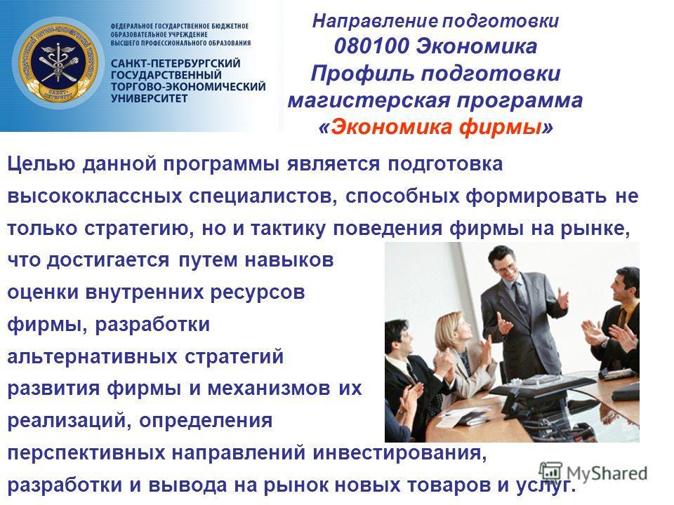 Направление подготовки 080100 Экономика Профиль подготовки магистерская программа «Экономика фирмы» Целью данной программы является подготовка высококлассных специалистов, способных формировать не только стратегию, но и тактику поведения фирмы на рын