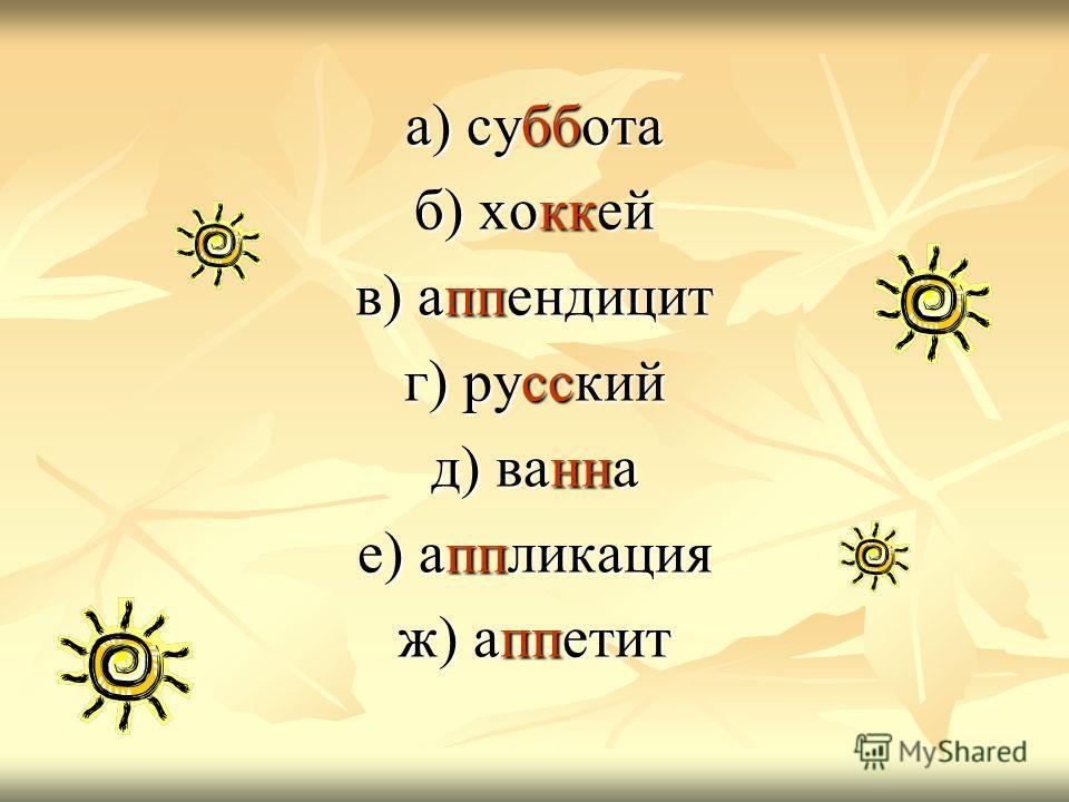 а) суббота б) хоккей в) аппендицит г) русский д) ванна е) аппликация ж) аппетит